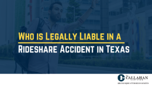Who is Legally Liable in a Rideshare Accident in Texas - callahan law firm - houston texas - injury attorney