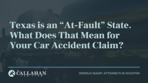 """Texas is an """"At-Fault"""" State. What Does That Means for Your Car Accident Claim - callahan law firm - houston texas - injury attorney"""