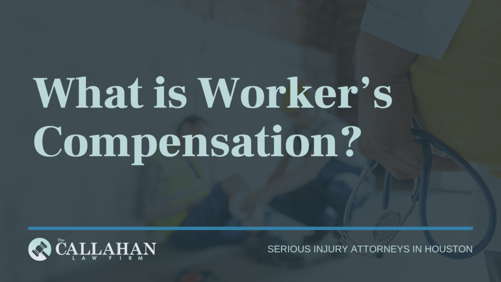 What is Worker's Compensation - callahan law firm - houston texas - injury attorney