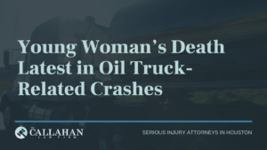 Young Woman's Death Latest in Oil Truck-Related Crashes - callahan law firm - houston texas - injury attorney