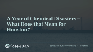 A Year of Chemical Disasters – What Does that Mean for Houston - callahan law firm - houston texas - injury attorney