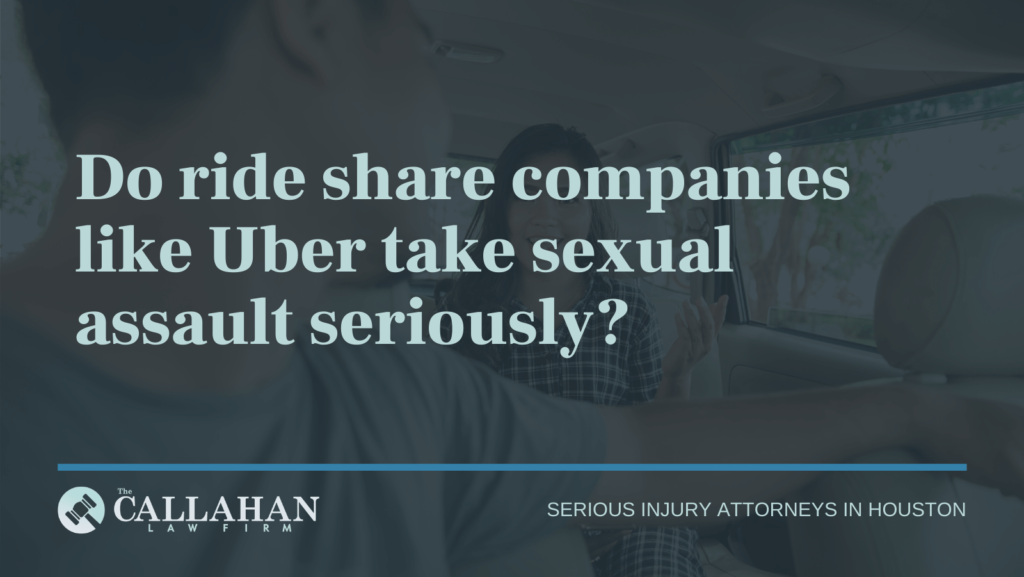 Do ride share companies like Uber take sexual assault seriously - callahan law firm - houston texas - injury attorney