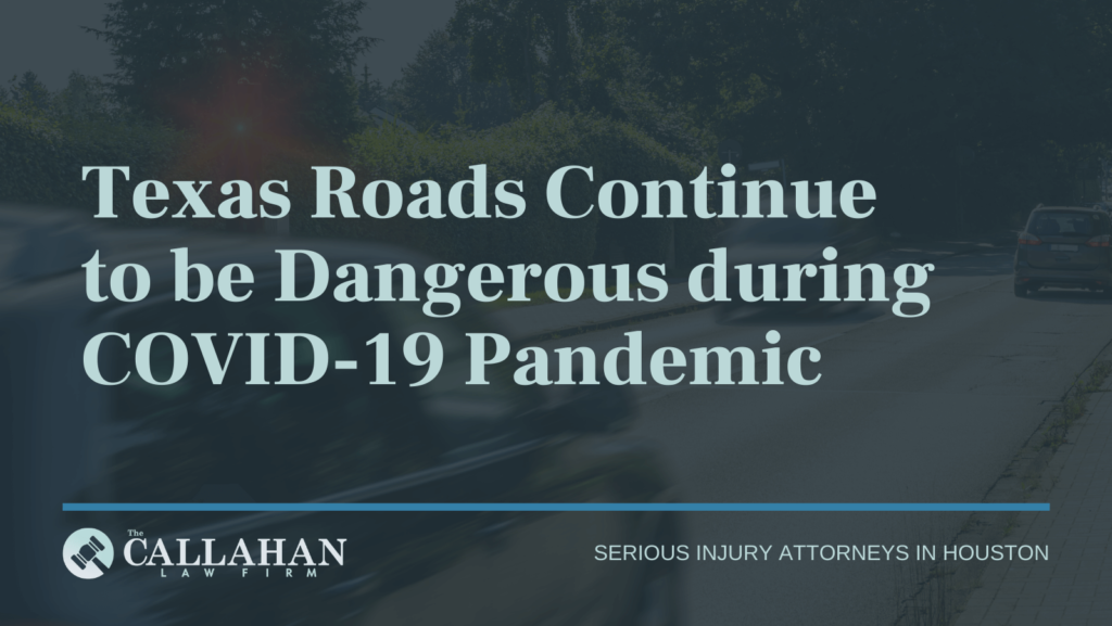 Texas Roads Continue to be Dangerous during COVID-19 Pandemic - callahan law firm - houston texas - injury attorney